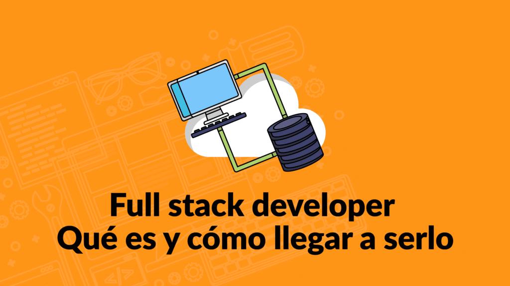 Full stack developer Que es y como llegar a serlo